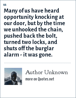 Author Unknown: Many of us have heard opportunity knocking at our door, but by the time we unhooked the chain, pushed back the bolt, turned two locks, and shuts off the burglar alarm - it was gone.