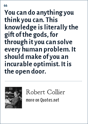 Robert Collier: You can do anything you think you can. This knowledge is literally the gift of the gods, for through it you can solve every human problem. It should make of you an incurable optimist. It is the open door.