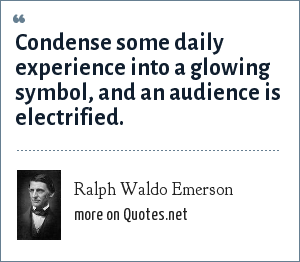 Ralph Waldo Emerson: Condense some daily experience into a glowing symbol, and an audience is electrified.