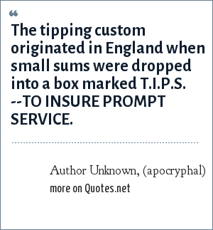 Author Unknown, (apocryphal): The tipping custom originated in England when small sums were dropped into a box marked T.I.P.S. --TO INSURE PROMPT SERVICE.