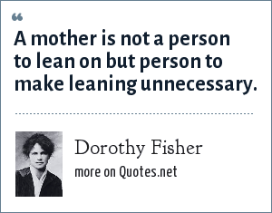 Dorothy Fisher: A mother is not a person to lean on but person to make leaning unnecessary.