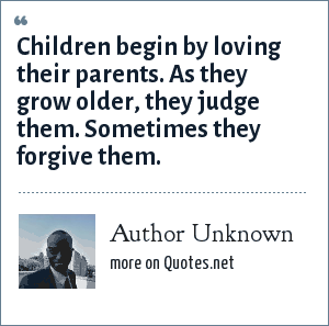 Author Unknown: Children begin by loving their parents. As they grow older, they judge them. Sometimes they forgive them.
