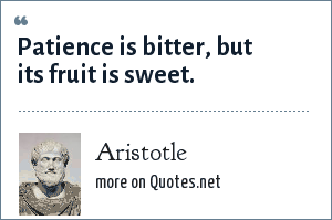 Aristotle: Patience is bitter, but its fruit is sweet.