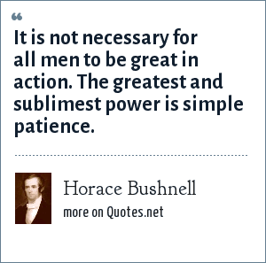 Horace Bushnell: It is not necessary for all men to be great in action. The greatest and sublimest power is simple patience.