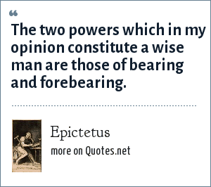 Epictetus: The two powers which in my opinion constitute a wise man are those of bearing and forebearing.