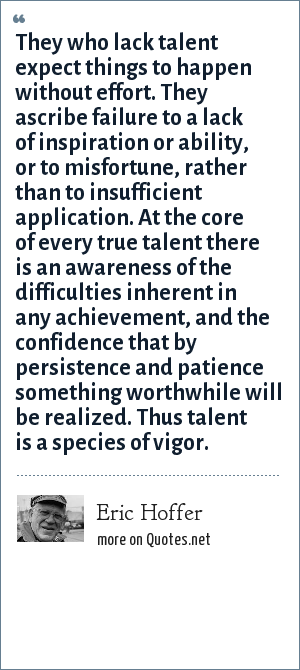 Eric Hoffer: They who lack talent expect things to happen without effort. They ascribe failure to a lack of inspiration or ability, or to misfortune, rather than to insufficient application. At the core of every true talent there is an awareness of the difficulties inherent in any achievement, and the confidence that by persistence and patience something worthwhile will be realized. Thus talent is a species of vigor.