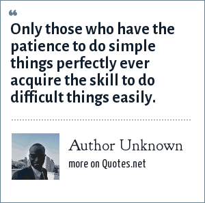 Author Unknown: Only those who have the patience to do simple things perfectly ever acquire the skill to do difficult things easily.