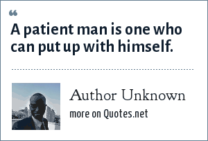 Author Unknown: A patient man is one who can put up with himself.