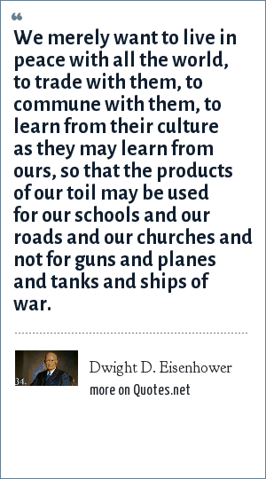 Dwight D. Eisenhower: We merely want to live in peace with all the world, to trade with them, to commune with them, to learn from their culture as they may learn from ours, so that the products of our toil may be used for our schools and our roads and our churches and not for guns and planes and tanks and ships of war.