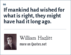 William Hazlitt: If mankind had wished for what is right, they might have had it long ago.