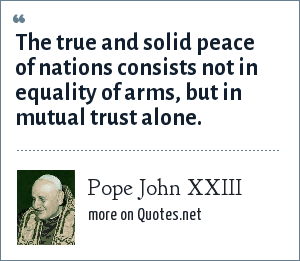 Pope John XXIII: The true and solid peace of nations consists not in equality of arms, but in mutual trust alone.