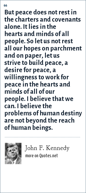 John F. Kennedy: But peace does not rest in the charters and covenants alone. It lies in the hearts and minds of all people. So let us not rest all our hopes on parchment and on paper, let us strive to build peace, a desire for peace, a willingness to work for peace in the hearts and minds of all of our people. I believe that we can. I believe the problems of human destiny are not beyond the reach of human beings.