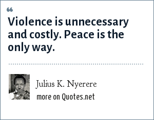 Julius K. Nyerere: Violence is unnecessary and costly. Peace is the only way.