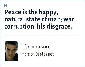 Thomason: Peace is the happy, natural state of man; war corruption, his disgrace.