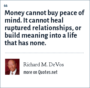 Richard M. DeVos: Money cannot buy peace of mind. It cannot heal ruptured relationships, or build meaning into a life that has none.