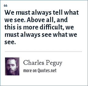 Charles Peguy: We must always tell what we see. Above all, and this is more difficult, we must always see what we see.