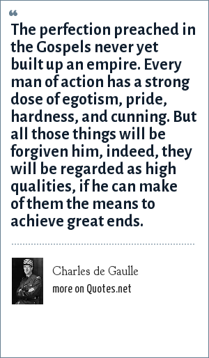 Charles de Gaulle: The perfection preached in the Gospels never yet built up an empire. Every man of action has a strong dose of egotism, pride, hardness, and cunning. But all those things will be forgiven him, indeed, they will be regarded as high qualities, if he can make of them the means to achieve great ends.