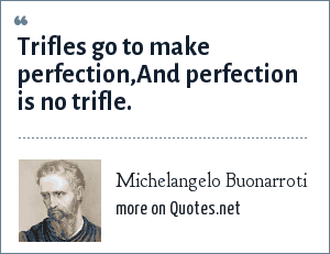 Michelangelo Buonarroti: Trifles go to make perfection,And perfection is no trifle.