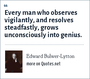 Edward Bulwer-Lytton: Every man who observes vigilantly, and resolves steadfastly, grows unconsciously into genius.