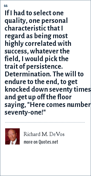 Richard M. DeVos: If I had to select one quality, one personal characteristic that I regard as being most highly correlated with success, whatever the field, I would pick the trait of persistence. Determination. The will to endure to the end, to get knocked down seventy times and get up off the floor saying,