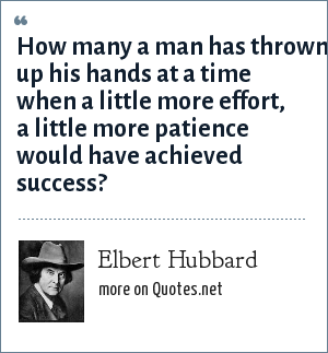 Elbert Hubbard: How many a man has thrown up his hands at a time when a little more effort, a little more patience would have achieved success?