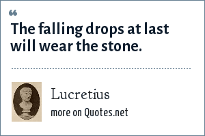 Lucretius: The falling drops at last will wear the stone.