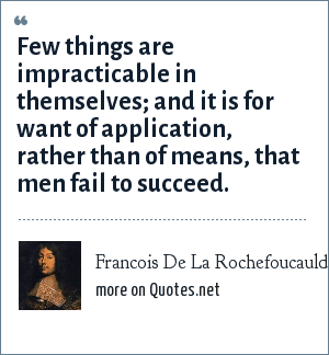 Francois De La Rochefoucauld: Few things are impracticable in themselves; and it is for want of application, rather than of means, that men fail to succeed.
