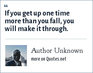 Author Unknown: If you get up one time more than you fall, you will make it through.