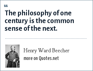 Henry Ward Beecher: The philosophy of one century is the common sense of the next.