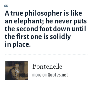 Fontenelle: A true philosopher is like an elephant; he never puts the second foot down until the first one is solidly in place.