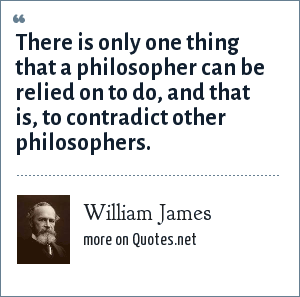 William James: There is only one thing that a philosopher can be relied on to do, and that is, to contradict other philosophers.
