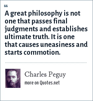 Charles Peguy: A great philosophy is not one that passes final judgments and establishes ultimate truth. It is one that causes uneasiness and starts commotion.
