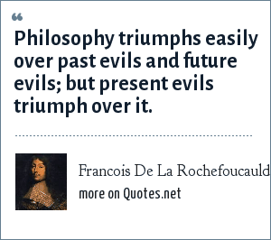 Francois De La Rochefoucauld: Philosophy triumphs easily over past evils and future evils; but present evils triumph over it.