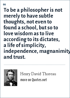 Henry David Thoreau: To be a philosopher is not merely to have subtle thoughts, not even to found a school, but so to love wisdom as to live according to its dictates, a life of simplicity, independence, magnanimity, and trust.