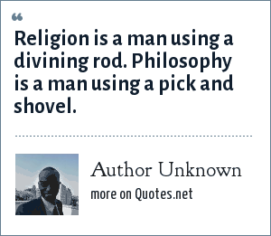 Author Unknown: Religion is a man using a divining rod. Philosophy is a man using a pick and shovel.