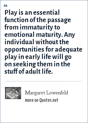 Margaret Lowenfeld: Play is an essential function of the passage from immaturity to emotional maturity. Any individual without the opportunities for adequate play in early life will go on seeking them in the stuff of adult life.
