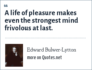 Edward Bulwer-Lytton: A life of pleasure makes even the strongest mind frivolous at last.