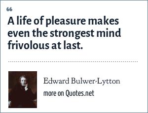 Edward Bulwer-Lytton: A life of pleasure makes even the strongest mind frivolous at last.