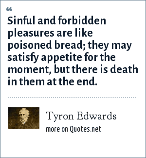 Tyron Edwards: Sinful and forbidden pleasures are like poisoned bread; they may satisfy appetite for the moment, but there is death in them at the end.