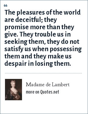 Madame de Lambert: The pleasures of the world are deceitful; they promise more than they give. They trouble us in seeking them, they do not satisfy us when possessing them and they make us despair in losing them.