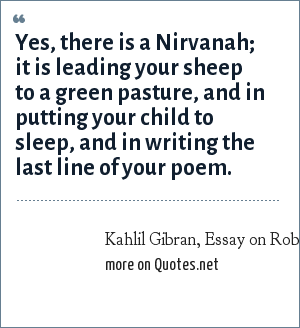 Kahlil Gibran, Essay on Robert Frost, quoted in N. Y.. Times: Obit-Editorial, April 1982: Yes, there is a Nirvanah; it is leading your sheep to a green pasture, and in putting your child to sleep, and in writing the last line of your poem.