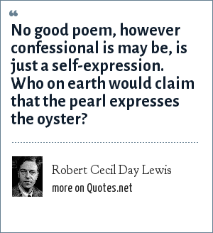 Robert Cecil Day Lewis: No good poem, however confessional is may be, is just a self-expression. Who on earth would claim that the pearl expresses the oyster?