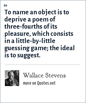 Wallace Stevens: To name an object is to deprive a poem of three-fourths of its pleasure, which consists in a little-by-little guessing game; the ideal is to suggest.