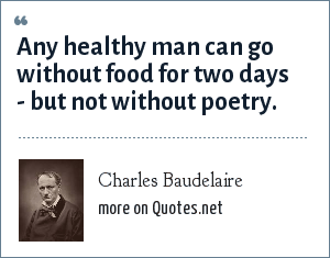 Charles Baudelaire: Any healthy man can go without food for two days - but not without poetry.