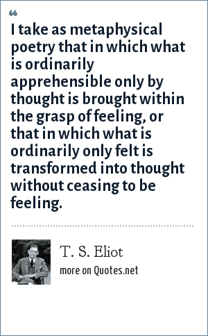 T. S. Eliot: I take as metaphysical poetry that in which what is ordinarily apprehensible only by thought is brought within the grasp of feeling, or that in which what is ordinarily only felt is transformed into thought without ceasing to be feeling.