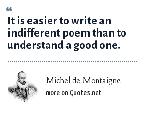 Michel de Montaigne: It is easier to write an indifferent poem than to understand a good one.