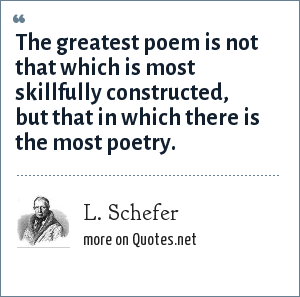 L. Schefer: The greatest poem is not that which is most skillfully constructed, but that in which there is the most poetry.