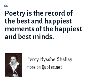 Percy Bysshe Shelley: Poetry is the record of the best and happiest moments of the happiest and best minds.