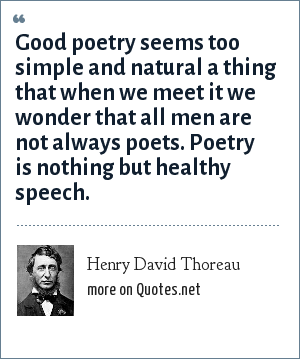 Henry David Thoreau: Good poetry seems too simple and natural a thing that when we meet it we wonder that all men are not always poets. Poetry is nothing but healthy speech.