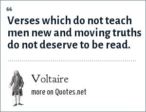 Voltaire: Verses which do not teach men new and moving truths do not deserve to be read.